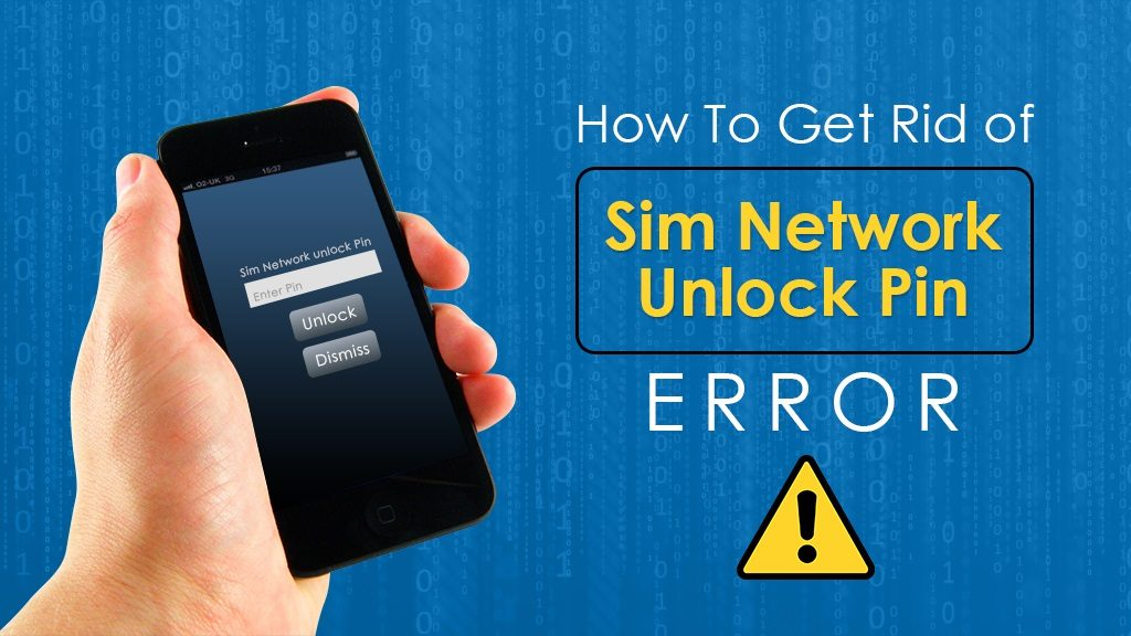 "How To Get Rid of ""Sim Network Unlock Pin"" Error"