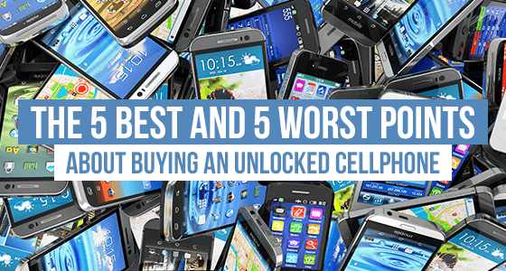 The 5 best and 5 worst points about buying an unlocked cellphone
