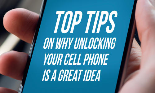 Top tips on why unlocking your cellphone is a great idea